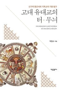 고대유대교의터무늬 신구약중간사와기독교의기원탐구 FOUNDATIONANDPATTERNOFANCIENTJUDAISM 표지