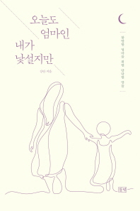 오늘도 엄마인 내가 낯설지만 : 불안한 엄마를 위한 단단한 말들