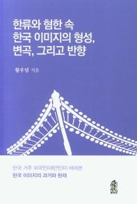 한류와 혐한 속 한국 이미지의 형성, 변곡, 그리고 반향 : 한국 거주 외국인(대만인)이 바라본 한국 이미지의 과거와 현재  책 표지
