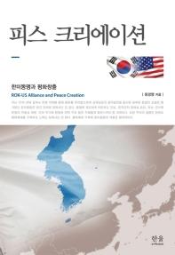 피스 크리에이션 : 한미동맹과 평화창출 : ROK-US alliance and peace creation 책표지