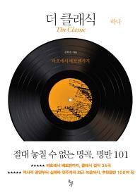 더 클래식 = (The) classic : 절대 놓칠 수 없는 명곡, 명반 101. 하나, 바흐에서 베토벤까지