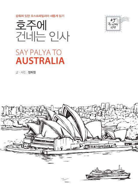 호주에 건네는 인사 = Say palya to Australia : 감춰져 있던 오스트레일리아 새롭게 읽기