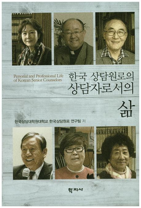 한국 상담원로의 상담자로서의 삶 = Personal and professional life of Korean senior counselors