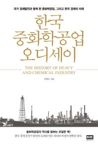 한국 중화학공업 오디세이 = The history of heavy and chemical industry : 국가 경제발전과 함께 한 중화학공업, 그리고 한국경제의 미래