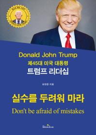 (제45대 미국 대통령) 트럼프 리더십 = Donald John Trump : don't be afraid of mistakes : 실수를 두려워 마라