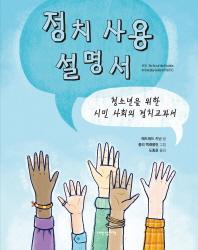 정치 사용 설명서 : 청소년을 위한 시민 사회의 정치교과서 책표지