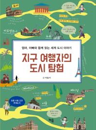 지구 여행자의 도시 탐험 : 엄마, 아빠와 함께 읽는 세계 도시 이야기 책표지