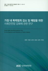 가정 내 폭력범죄 감소 및 예방을 위한 사회안전망 강화에 관한 연구 = Social safety net reinforcement plan for the reduction and prevention of family violence 책표지
