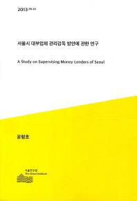 서울시 대부업체 관리감독 방안에 관한 연구 = (A) study on supervising money lenders of Seoul